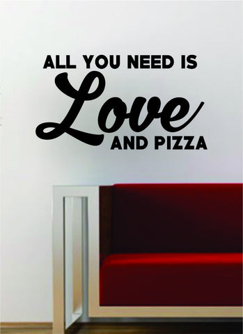All You Need is Love and Pizza Inspirational Quote Decal Sticker Wall Vinyl Art Words Decor Food Funny Kitchen