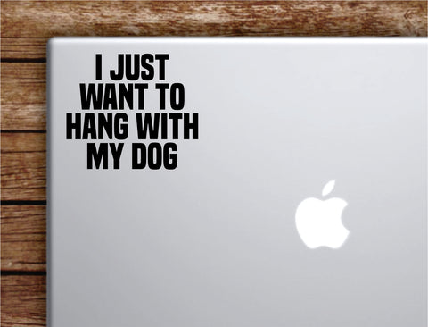 I Just Want to Hang With My Dog Laptop Wall Decal Sticker Vinyl Art Quote Macbook Apple Decor Car Window Truck Kids Baby Teen Inspirational Girls Animals Puppy
