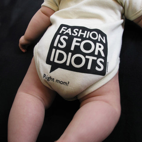 Fashion is for idiots (right mom)