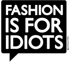 FASHION IS FOR IDIOTS