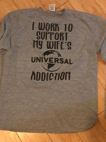 I work to support my wife's Universal addiction t-shirt
