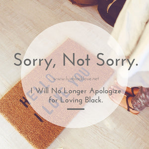 I Will No Longer Apologize for Loving Black | Luvblacklove