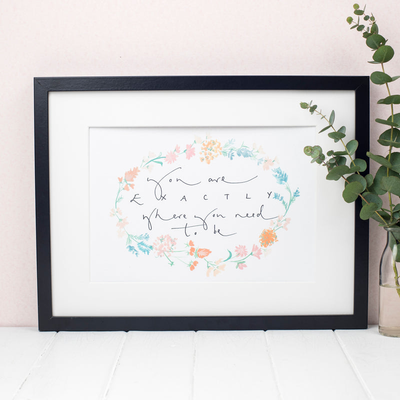 'You Are Exactly Where You Need To Be' Floral Watercolour Hand Lettered Print