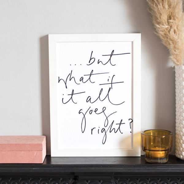 'But What If It All Goes Right?' Handwritten Script Print - A4 or A3 Monochrome Art Print
