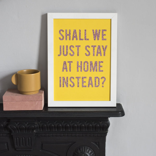 'Shall We Just Stay At Home Instead?' - Handmade A4 Glitter Print