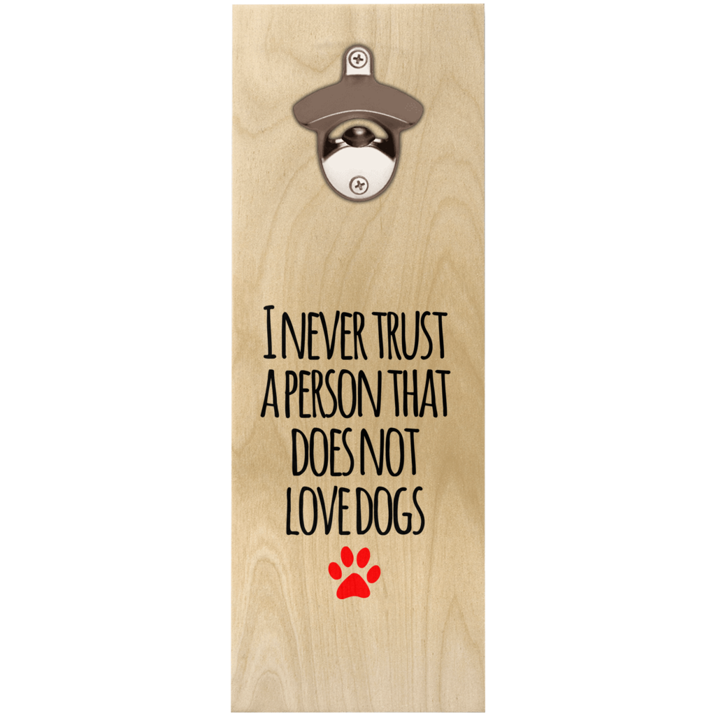 I never trust a person that does not love dogs Wooden Bottle Openers