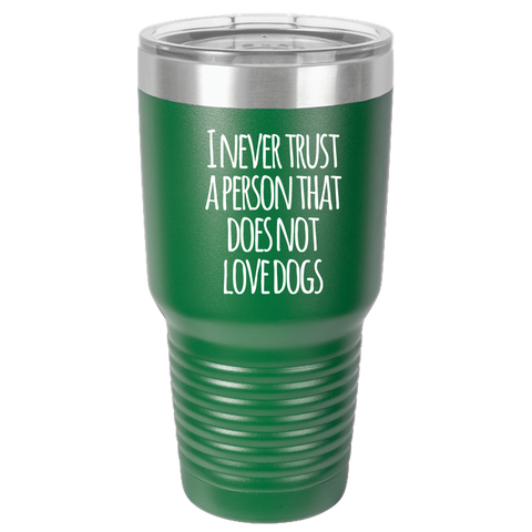 Image of Never trust a person that does not love dogs 30oz Tumbler Laser Etched