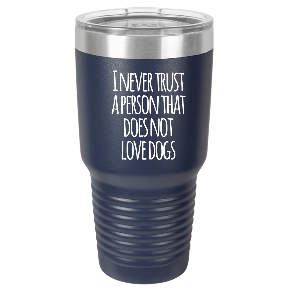 Never trust a person that does not love dogs 30oz Tumbler Laser Etched
