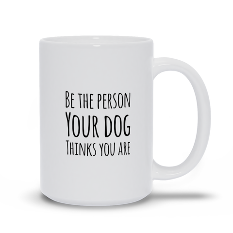 Image of Be the Person Your Dog Thinks You Are Mugs