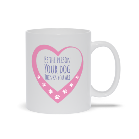 Be The Person Your Dogs Think You Are Mugs