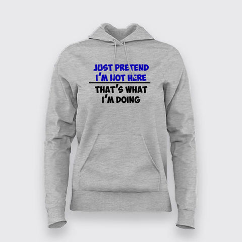 Just Pretend I'm Not Here That's What I'm Doing Hoodies For Women Online India