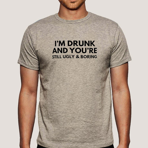 I'm Drunk & You're Still Ugly and Boring Men's T-shirt