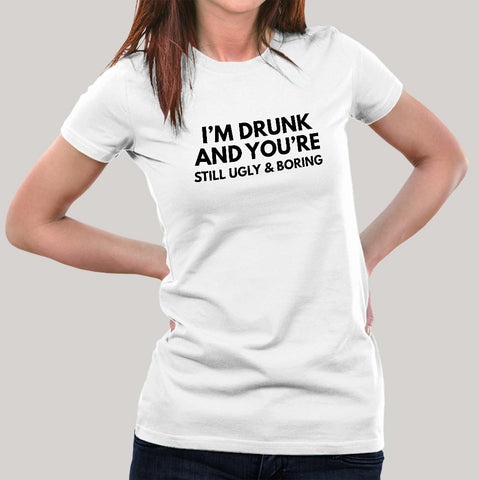 I'm Drunk & You're Still Ugly and Boring Women's T-shirt