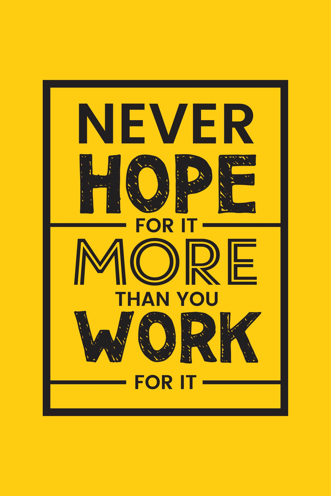 Never hope for it more than you work for it. Poster