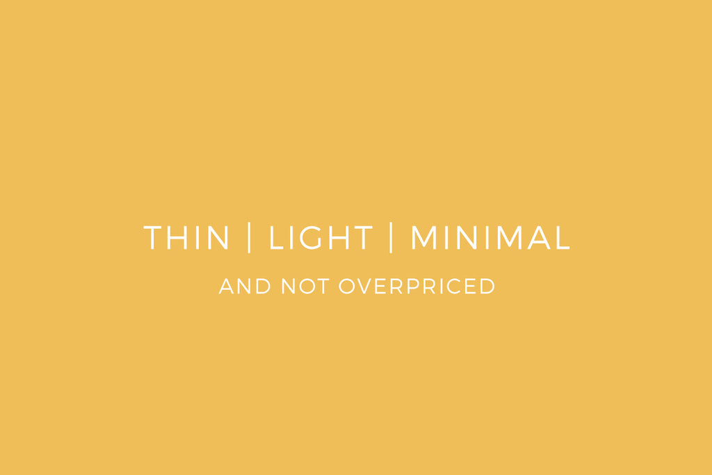 Thin | Light | Minimal - AND NOT OVERPRICED.