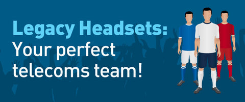 Legacy Headsets: Your perfect telecoms team!