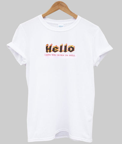 Hello, I hope you burn in hell  tee  tshirt