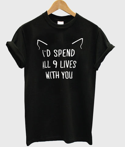 I'd spend all 9 lives with you t shirt