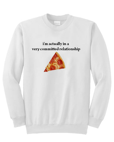 I'm Actually in a very committed relationship pizza sweatshirt