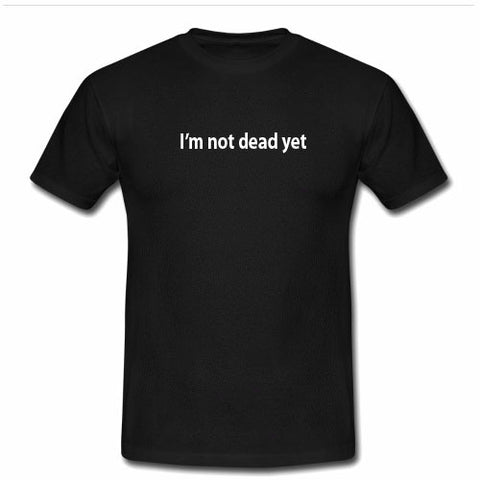 I'm not dead yet tshirt