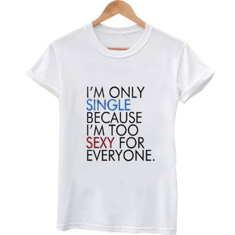 I'm only single because I'm too sexy for everyone t shirt