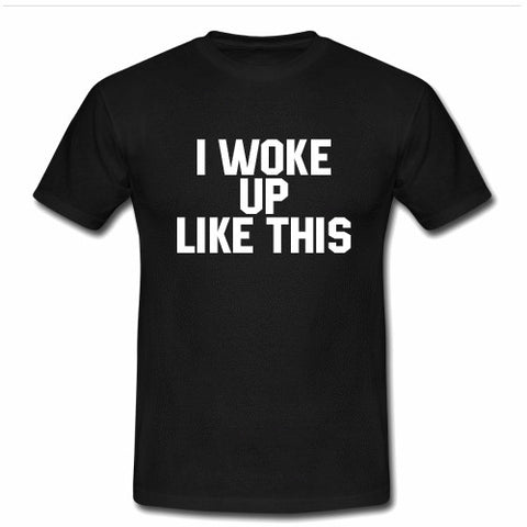 I woke up like this T shirt
