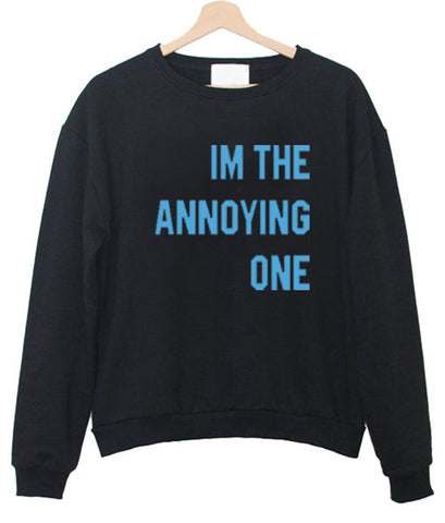 Im the Annoying one sweatshirt