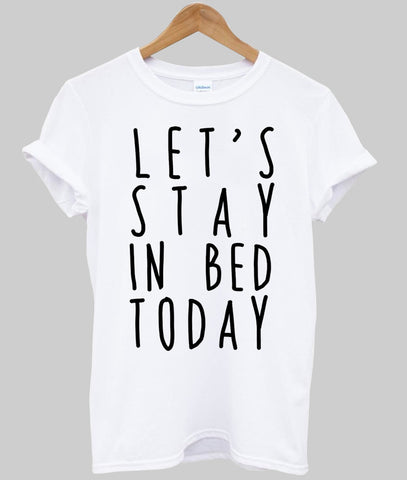 Let's stay in bed today T shirt