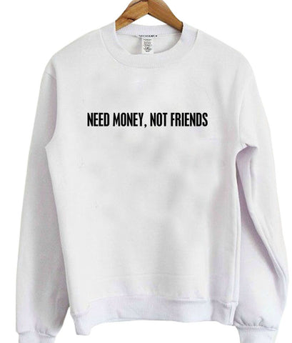 Need money not friends sweatshirt