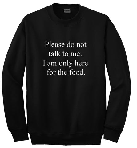 Please do not talk to me I am only here for the food Sweatshirt