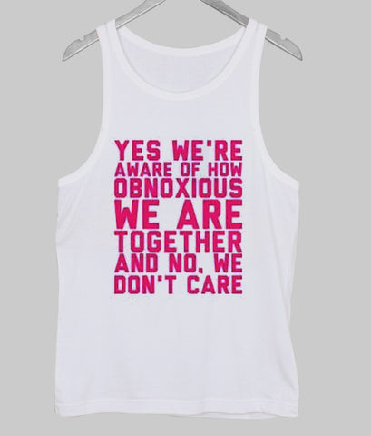 Yes we're aware of how obnoxious Tank Top