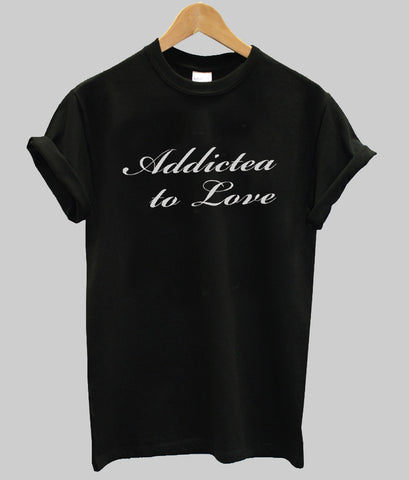 addictea to love T shirt