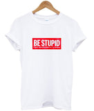 be stupid T shirt