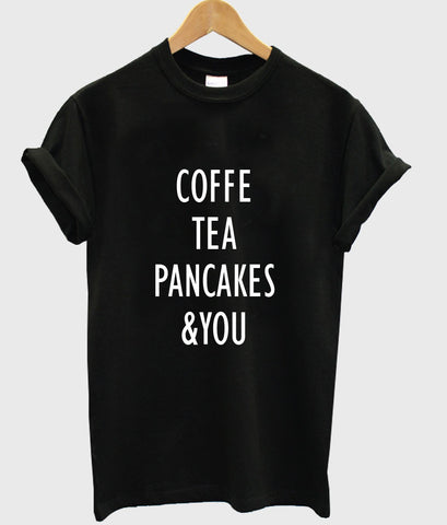 coffe tea pancakes & you T shirt