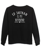 ed sheeran is my boyfriend Sweatshirt