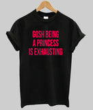gosh being princess is exhausting T shirt