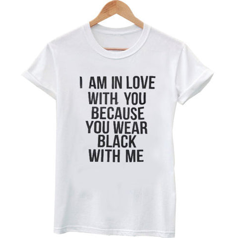 i am in love with you because you wear black with me T shirt