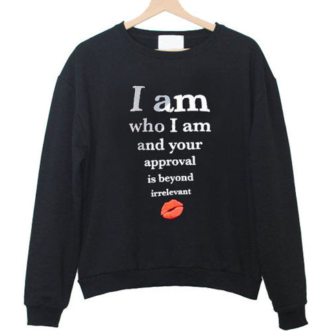 i am who i am and your approval is beyond irrelevant sweatshirt