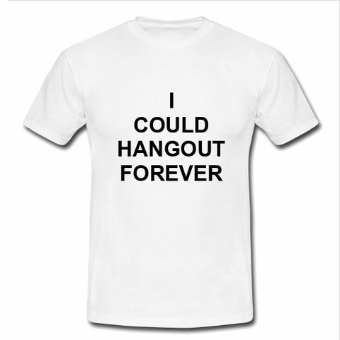 i could hangout forever T shirt