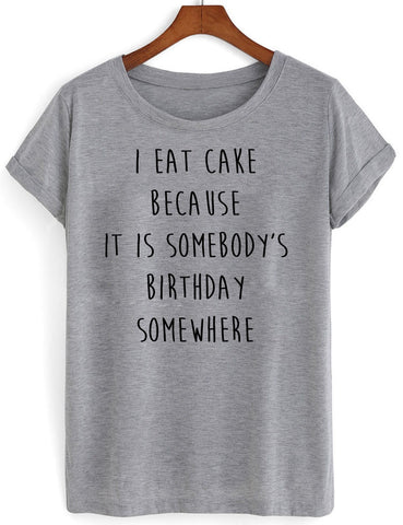 i eat cake because it is somebody birthday somewhere T shirt