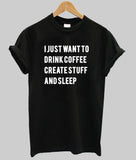 i just want to drink coffee create stuff and sleep T shirt