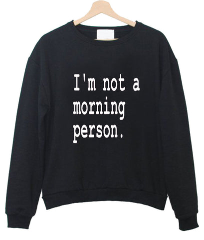 i'm not a morning person sweatshirt