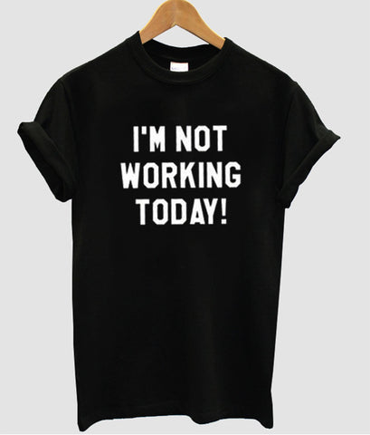 i'm not working  tshirt