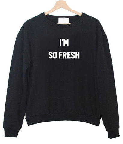 i'm so fresh sweatshirt