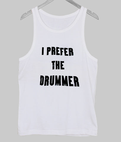 i prefer the drummer tanktop