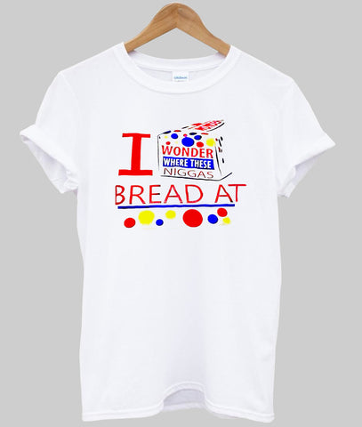 i wonder where these niggas bread at tshirt
