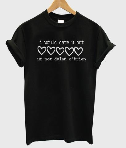 i would date u but ur not dylan o'brien tshirt
