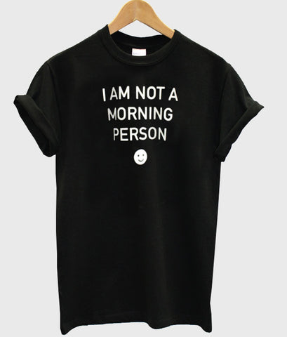 i am not a morning person T shirt