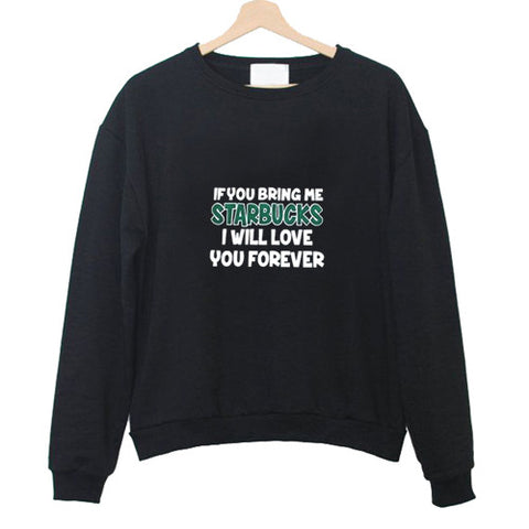 if you bring me starbuck i will love you forever sweatshirt