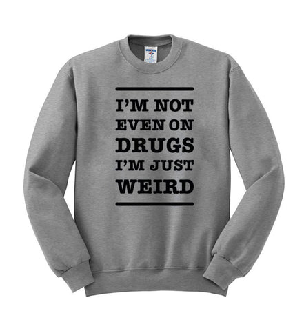 im not on drugs in just weird sweatshirt